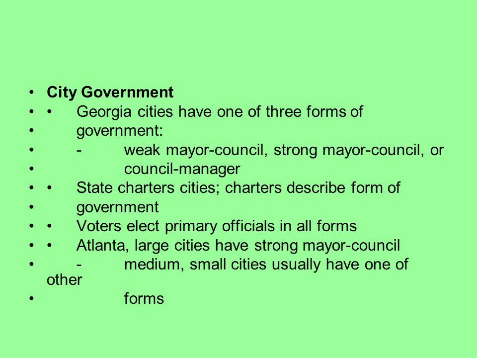 City Government Georgia cities have one of three forms of government: -weak mayor-council, strong mayor-council, or council-manager State charters cit