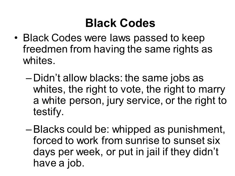 Black Codes Black Codes were laws passed to keep freedmen from having the same rights as whites. –Didn't allow blacks: the same jobs as whites, the ri