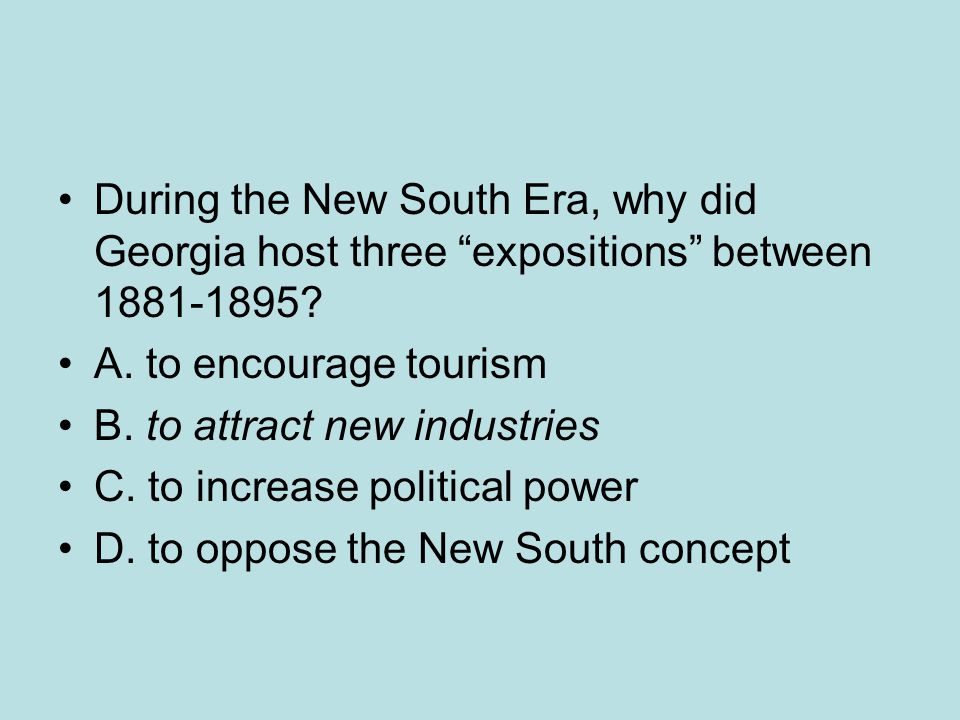 "During the New South Era, why did Georgia host three ""expositions"" between 1881-1895? A. to encourage tourism B. to attract new industries C. to incre"