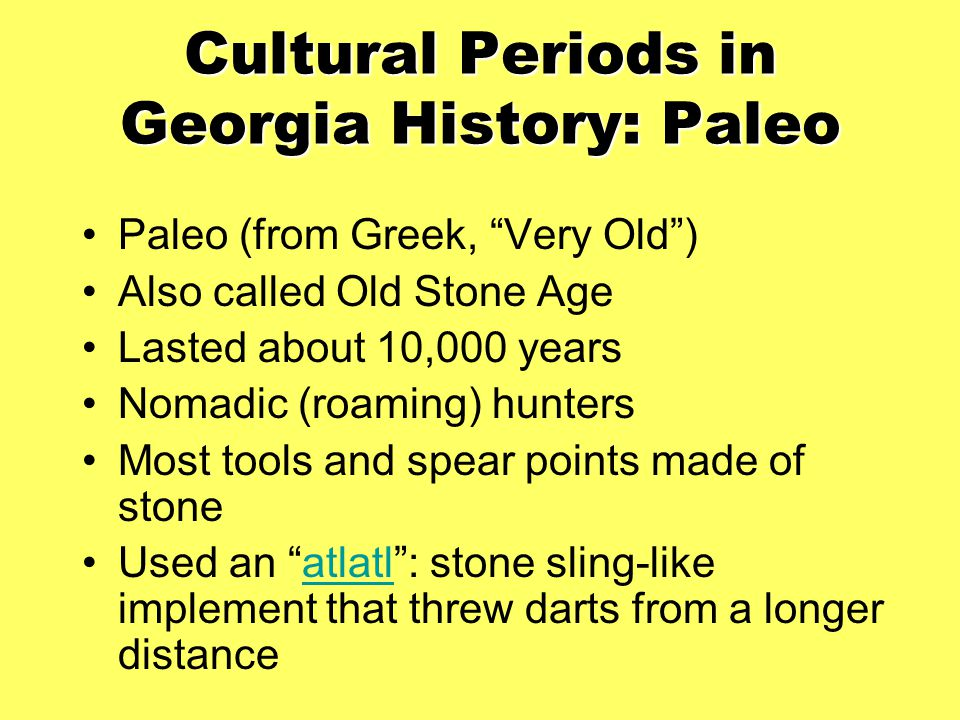 "Cultural Periods in Georgia History: Paleo Paleo (from Greek, ""Very Old"") Also called Old Stone Age Lasted about 10,000 years Nomadic (roaming) hunter"
