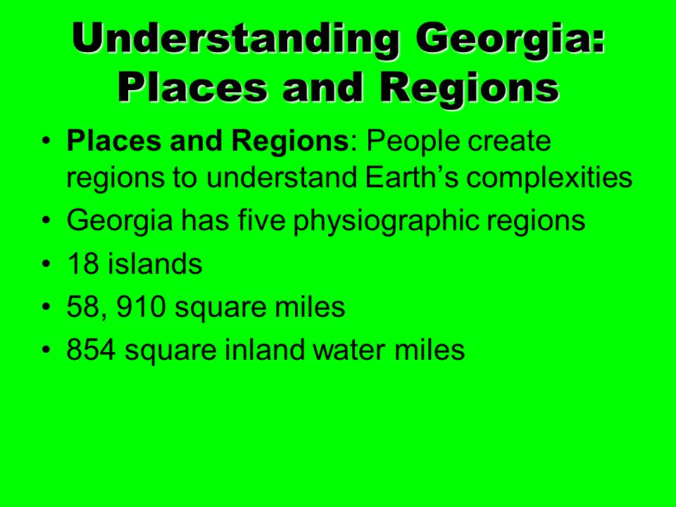 Understanding Georgia: Places and Regions Places and Regions: People create regions to understand Earth's complexities Georgia has five physiographic