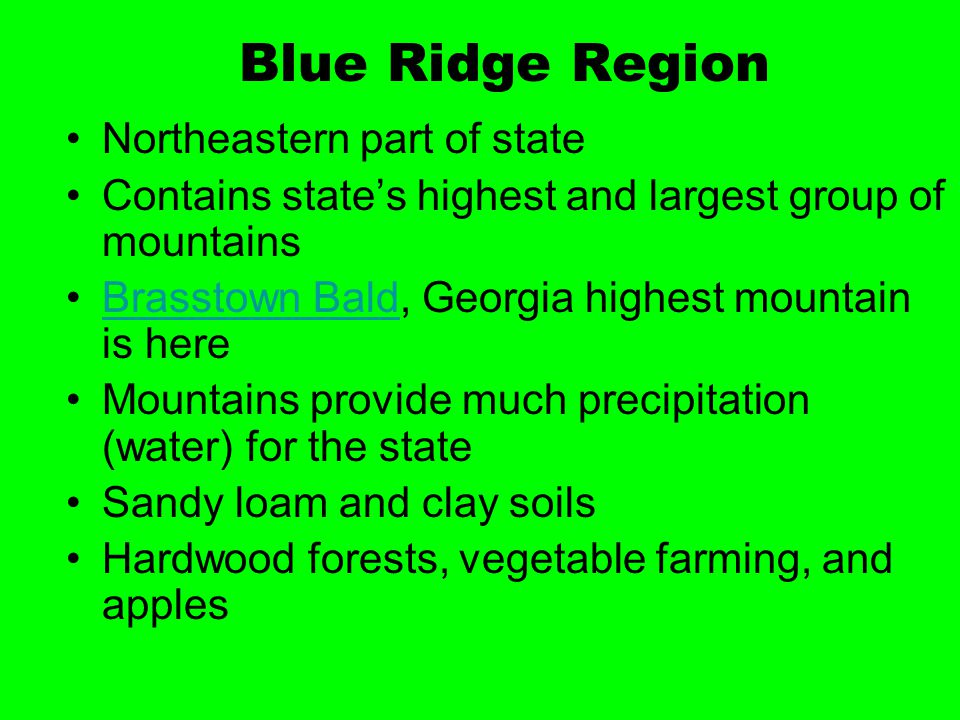 Blue Ridge Region Northeastern part of state Contains state's highest and largest group of mountains Brasstown Bald, Georgia highest mountain is hereB