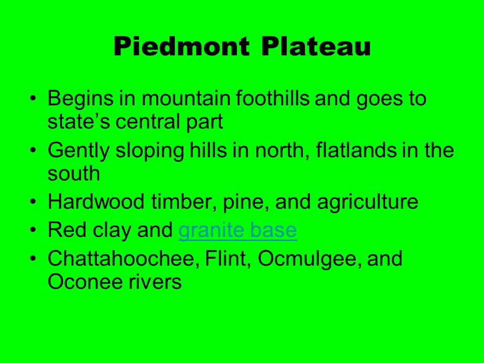 Piedmont Plateau Begins in mountain foothills and goes to state's central part Gently sloping hills in north, flatlands in the south Hardwood timber,