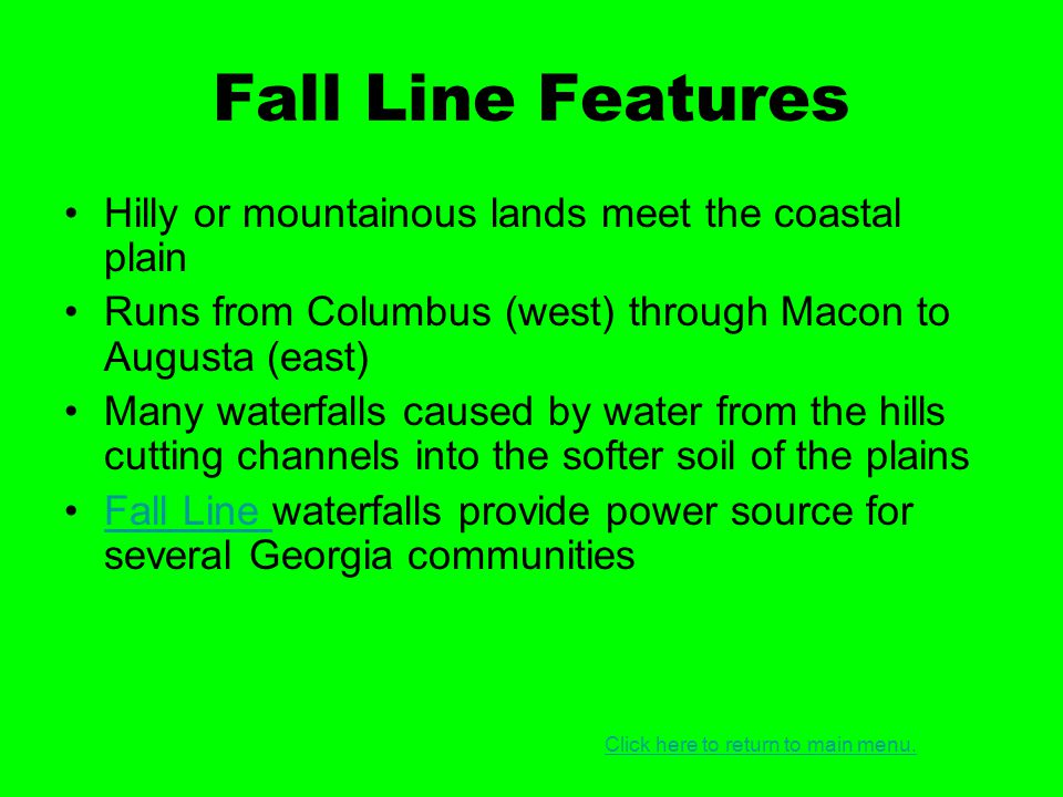 Fall Line Features Hilly or mountainous lands meet the coastal plain Runs from Columbus (west) through Macon to Augusta (east) Many waterfalls caused