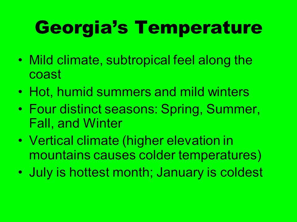 Georgia's Temperature Mild climate, subtropical feel along the coast Hot, humid summers and mild winters Four distinct seasons: Spring, Summer, Fall,