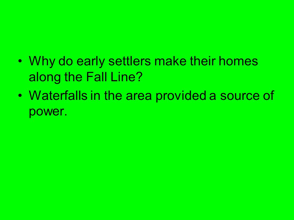 Why do early settlers make their homes along the Fall Line? Waterfalls in the area provided a source of power.