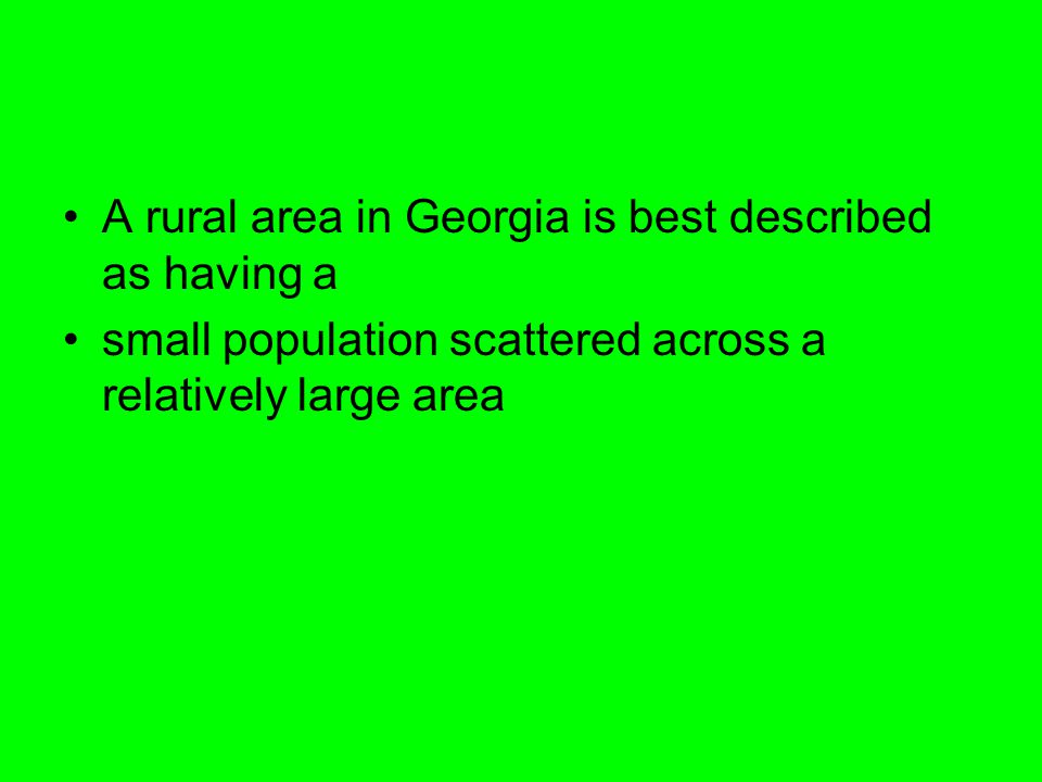 A rural area in Georgia is best described as having a small population scattered across a relatively large area