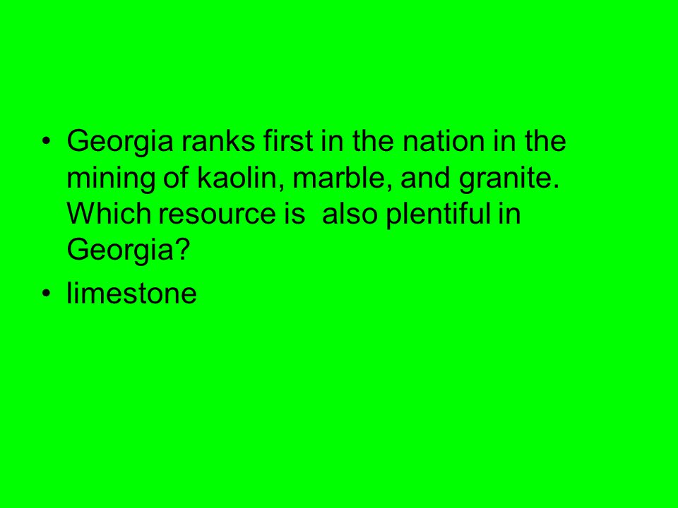 Georgia ranks first in the nation in the mining of kaolin, marble, and granite. Which resource is also plentiful in Georgia? limestone
