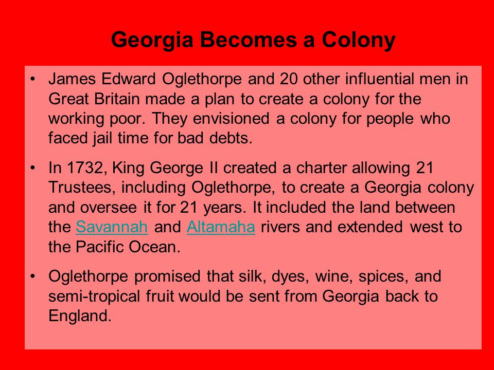 Georgia Becomes a Colony James Edward Oglethorpe and 20 other influential men in Great Britain made a plan to create a colony for the working poor. Th