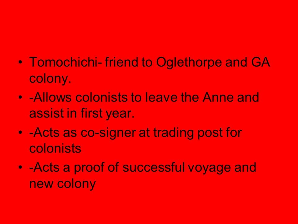 Tomochichi- friend to Oglethorpe and GA colony. -Allows colonists to leave the Anne and assist in first year. -Acts as co-signer at trading post for c