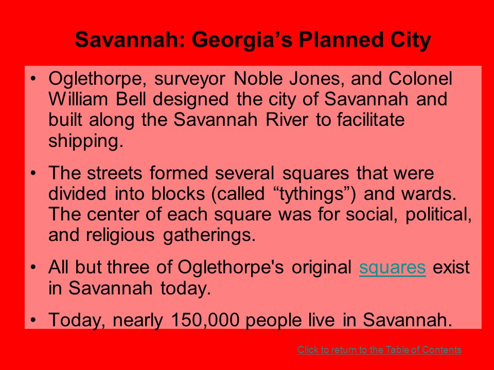 Savannah: Georgia's Planned City Oglethorpe, surveyor Noble Jones, and Colonel William Bell designed the city of Savannah and built along the Savannah