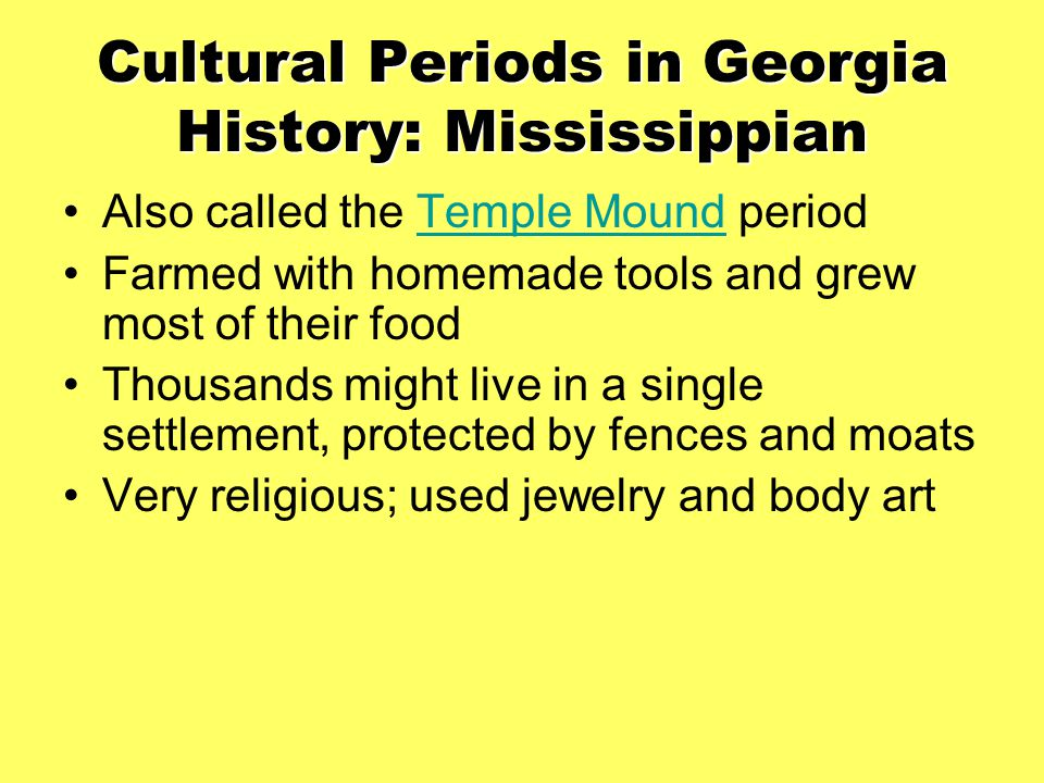Cultural Periods in Georgia History: Mississippian Also called the Temple Mound periodTemple Mound Farmed with homemade tools and grew most of their f