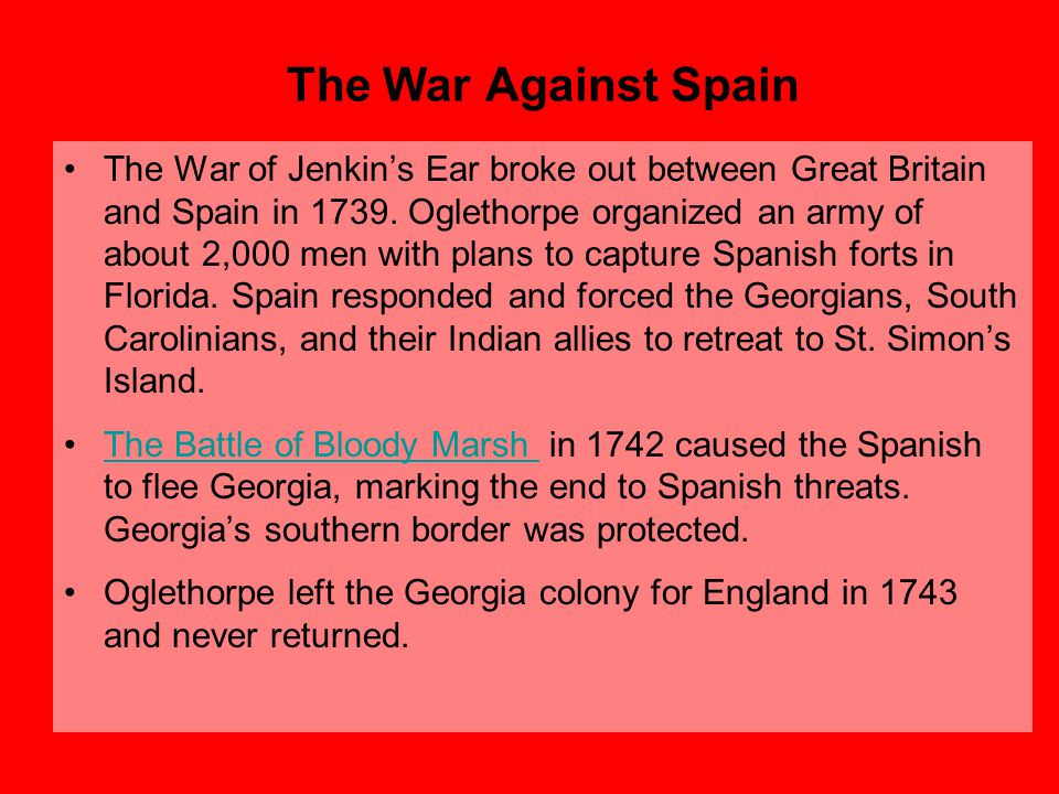 The War Against Spain The War of Jenkin's Ear broke out between Great Britain and Spain in 1739. Oglethorpe organized an army of about 2,000 men with
