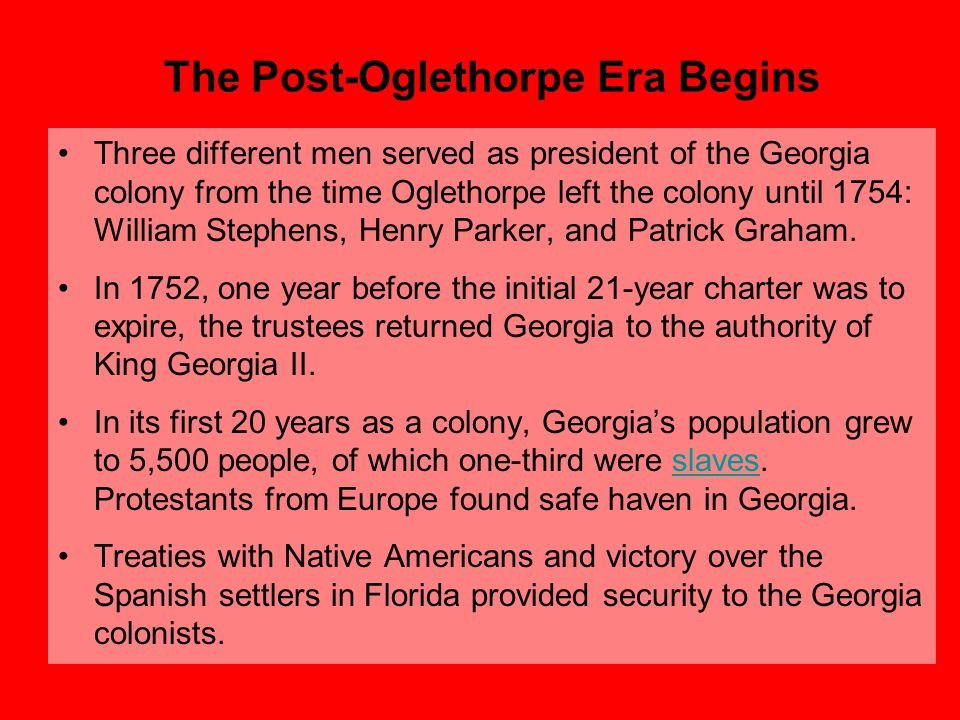 The Post-Oglethorpe Era Begins Three different men served as president of the Georgia colony from the time Oglethorpe left the colony until 1754: Will