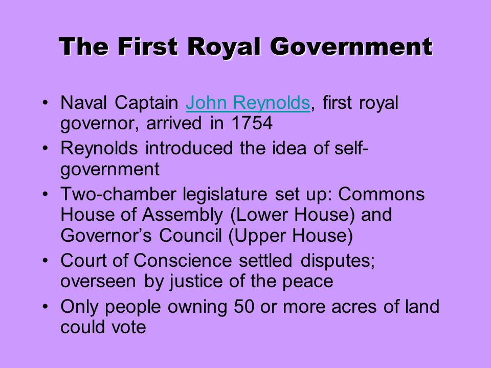 The First Royal Government Naval Captain John Reynolds, first royal governor, arrived in 1754John Reynolds Reynolds introduced the idea of self- gover