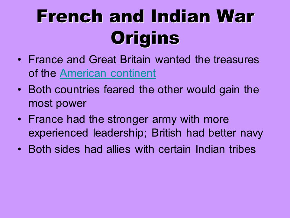 French and Indian War Origins France and Great Britain wanted the treasures of the American continentAmerican continent Both countries feared the othe