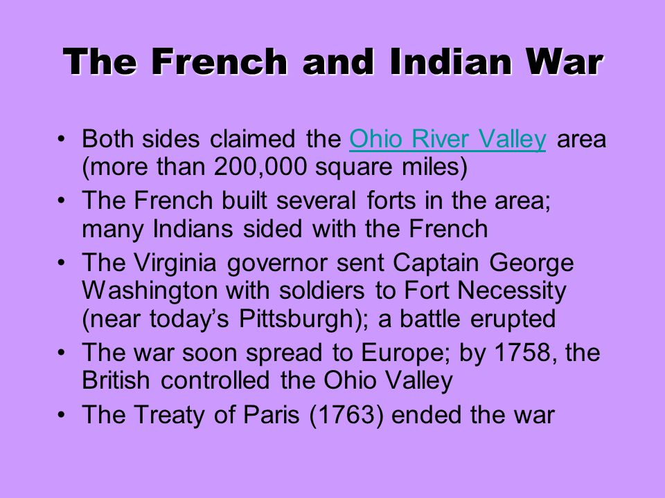 The French and Indian War Both sides claimed the Ohio River Valley area (more than 200,000 square miles)Ohio River Valley The French built several for