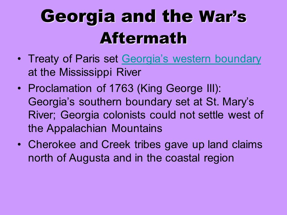 Georgia and the War's Aftermath Treaty of Paris set Georgia's western boundary at the Mississippi RiverGeorgia's western boundary Proclamation of 1763