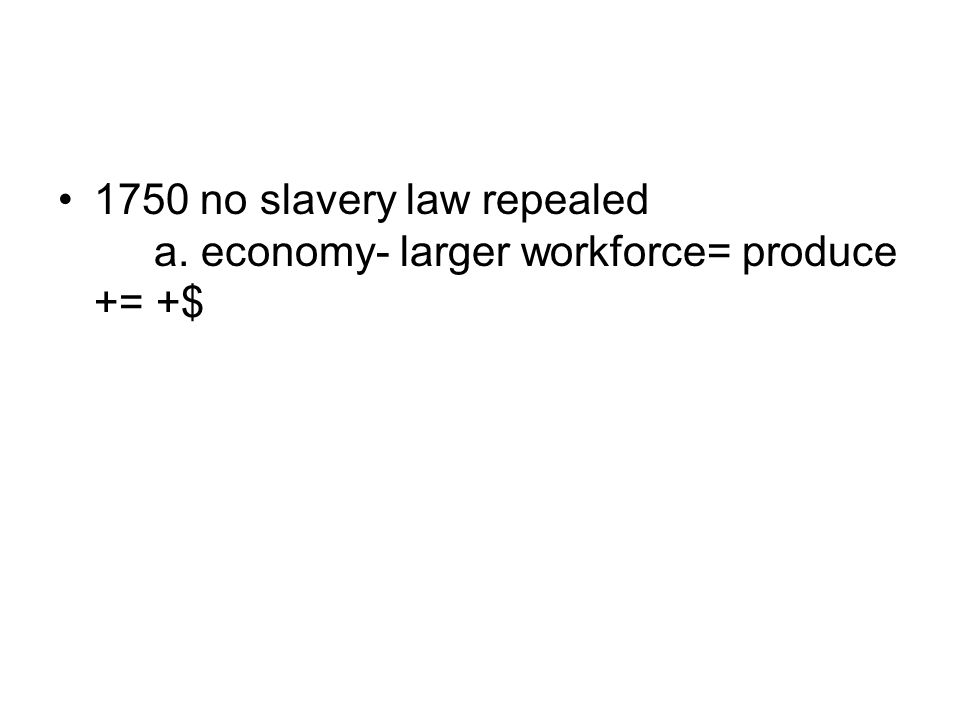 1750 no slavery law repealed a. economy- larger workforce= produce += +$