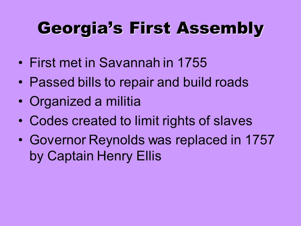 Georgia's First Assembly First met in Savannah in 1755 Passed bills to repair and build roads Organized a militia Codes created to limit rights of sla