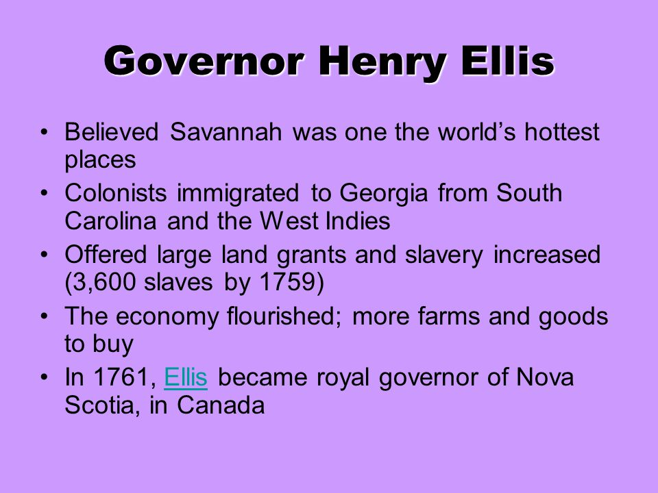 Governor Henry Ellis Believed Savannah was one the world's hottest places Colonists immigrated to Georgia from South Carolina and the West Indies Offe