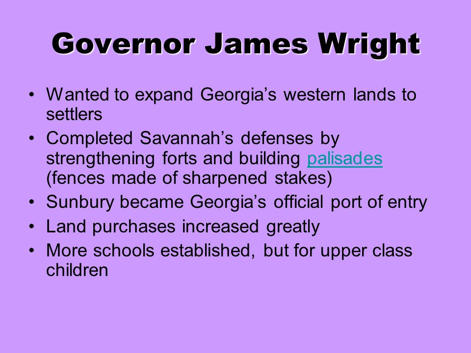 Governor James Wright Wanted to expand Georgia's western lands to settlers Completed Savannah's defenses by strengthening forts and building palisades