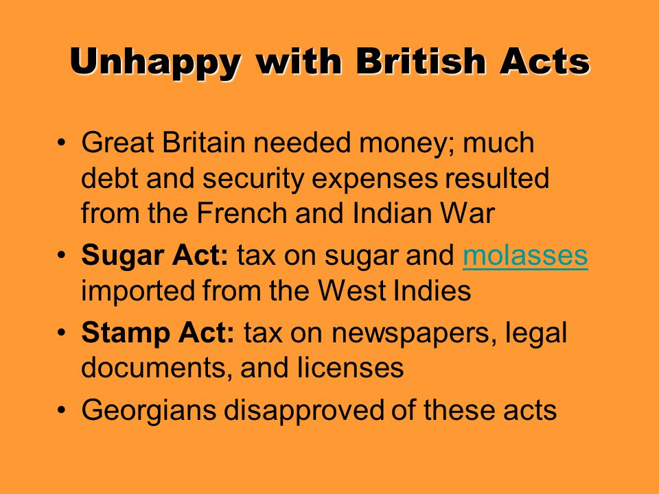 Unhappy with British Acts Great Britain needed money; much debt and security expenses resulted from the French and Indian War Sugar Act: tax on sugar
