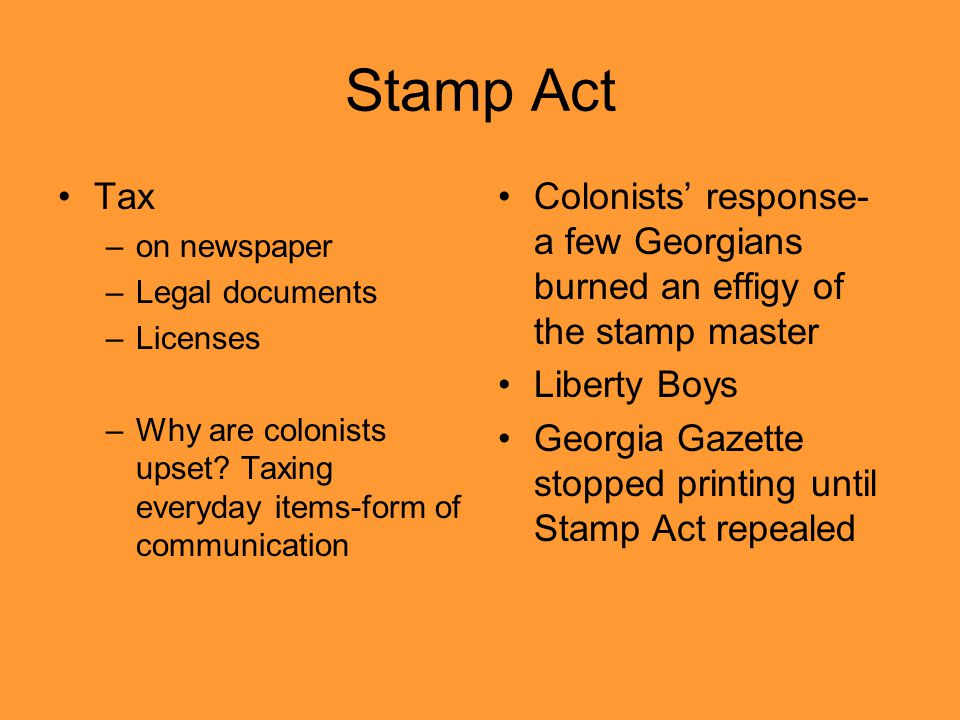 Stamp Act Tax –on newspaper –Legal documents –Licenses –Why are colonists upset? Taxing everyday items-form of communication Colonists' response- a fe