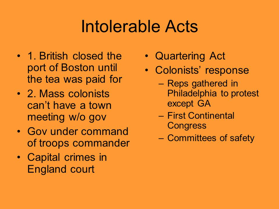 Intolerable Acts 1. British closed the port of Boston until the tea was paid for 2. Mass colonists can't have a town meeting w/o gov Gov under command