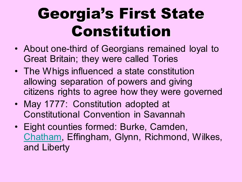 Georgia's First State Constitution About one-third of Georgians remained loyal to Great Britain; they were called Tories The Whigs influenced a state