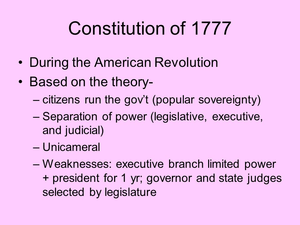 Constitution of 1777 During the American Revolution Based on the theory- –citizens run the gov't (popular sovereignty) –Separation of power (legislati