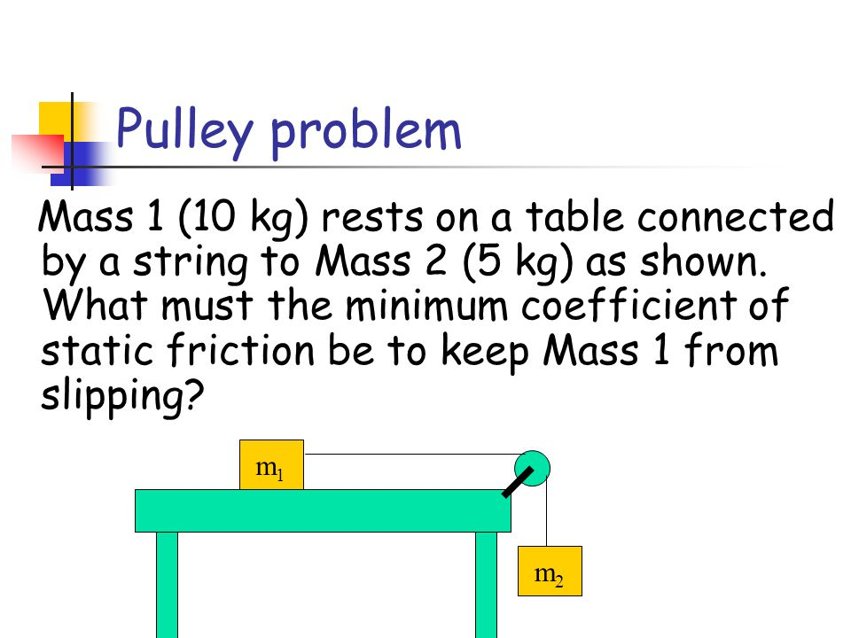 Mass 1 (10 kg) rests on a frictionless table connected by a string to Mass 2 (5 kg). Find (a) the acceleration of each block and, (b) the tension in t