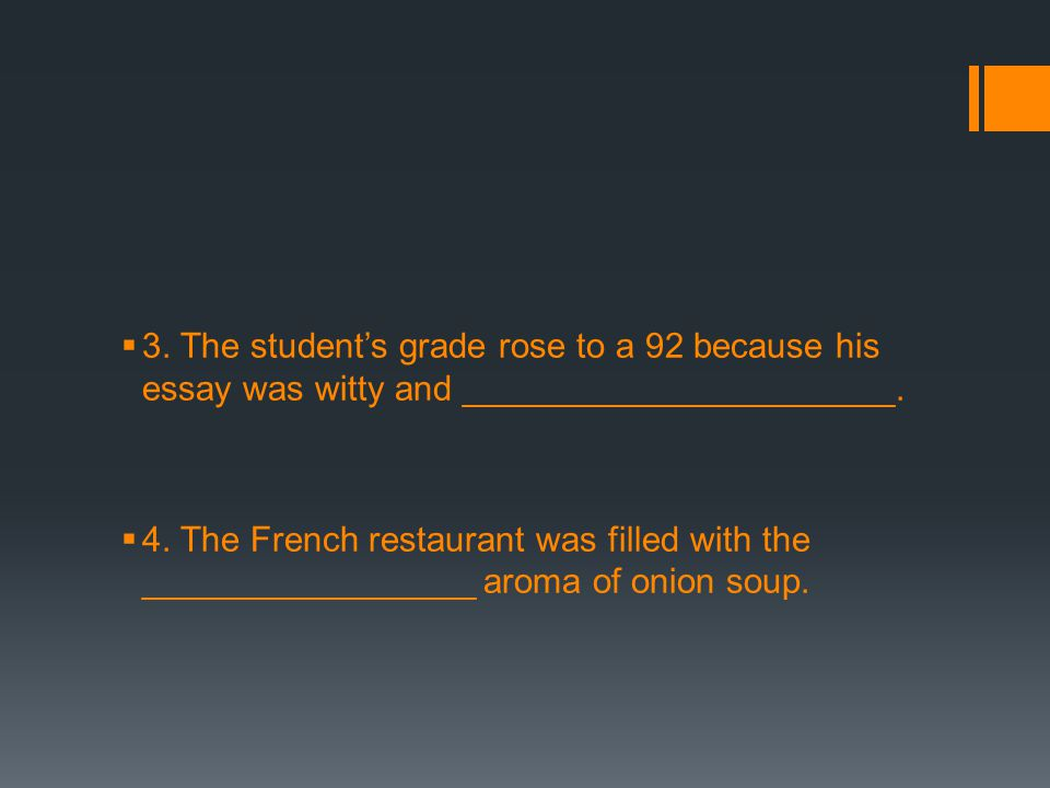  3. The student's grade rose to a 92 because his essay was witty and ______________________.  4. The French restaurant was filled with the _________