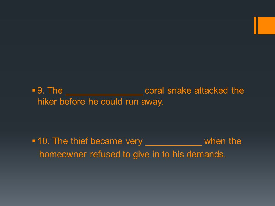  9. The _______________ coral snake attacked the hiker before he could run away.  10. The thief became very ___________ when the homeowner refused t