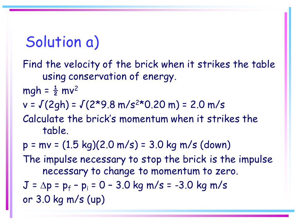 Solution a) Find the velocity of the brick when it strikes the table using conservation of energy. mgh = ½ mv 2 v = √(2gh) = √(2*9.8 m/s 2 *0.20 m) =