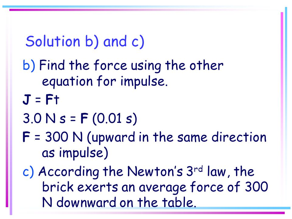 Solution b) and c) b) Find the force using the other equation for impulse. J = Ft 3.0 N s = F (0.01 s) F = 300 N (upward in the same direction as impu