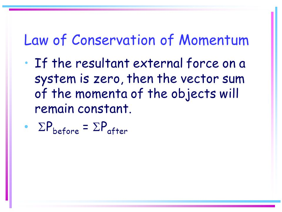 If the resultant external force on a system is zero, then the vector sum of the momenta of the objects will remain constant.  P before =  P after