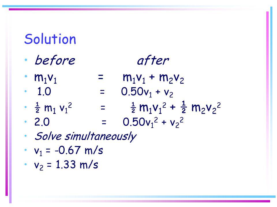 Solution before after m 1 v 1 = m 1 v 1 + m 2 v 2 1.0 = 0.50v 1 + v 2 ½ m 1 v 1 2 = ½ m 1 v 1 2 + ½ m 2 v 2 2 2.0 = 0.50v 1 2 + v 2 2 Solve simultaneo