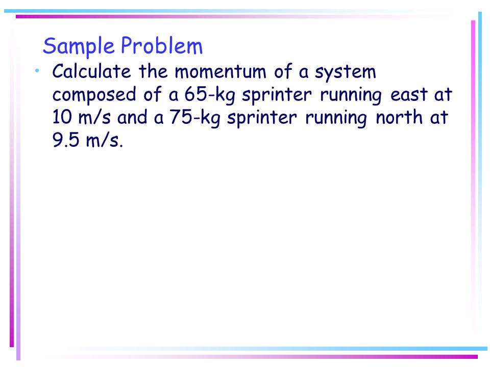 Sample Problem Calculate the momentum of a system composed of a 65-kg sprinter running east at 10 m/s and a 75-kg sprinter running north at 9.5 m/s.