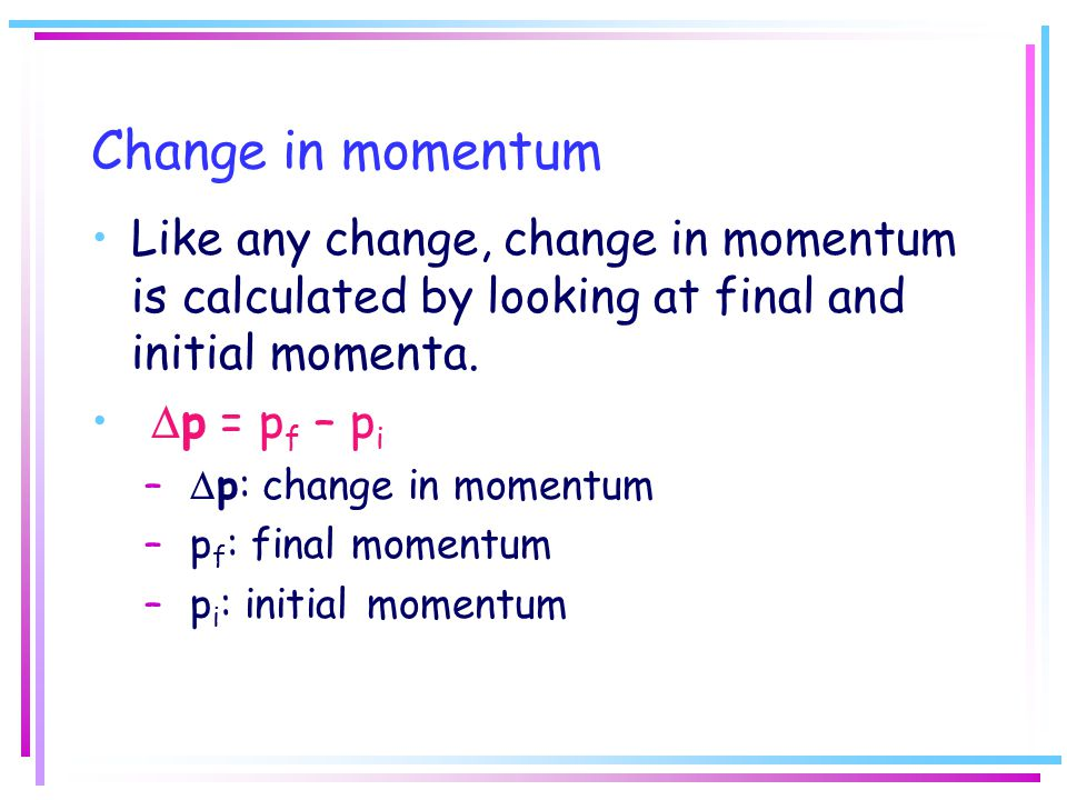 Change in momentum Like any change, change in momentum is calculated by looking at final and initial momenta.  p = p f – p i –  p: change in momentu