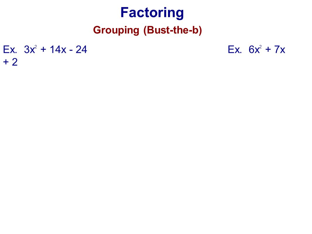 Factoring Grouping (Bust-the-b) Ex. 3x 2 + 14x - 24Ex. 6x 2 + 7x + 2
