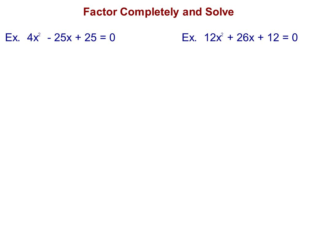 Factor Completely and Solve Ex. 4x 2 - 25x + 25 = 0Ex. 12x 2 + 26x + 12 = 0