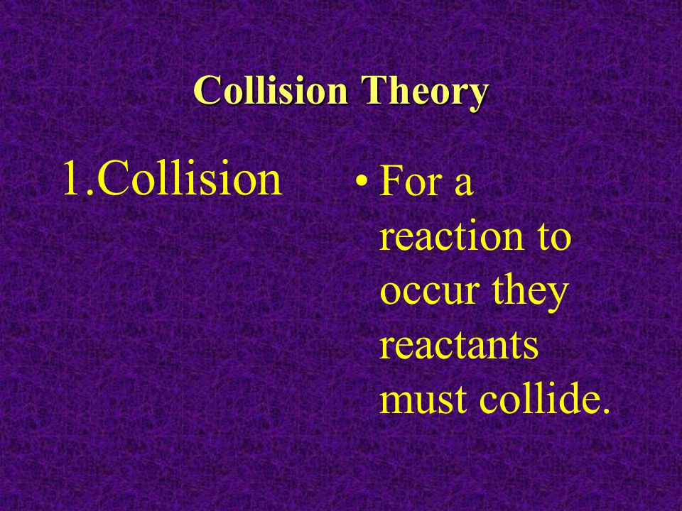 Collision Theory 1.Collision For a reaction to occur they reactants must collide.