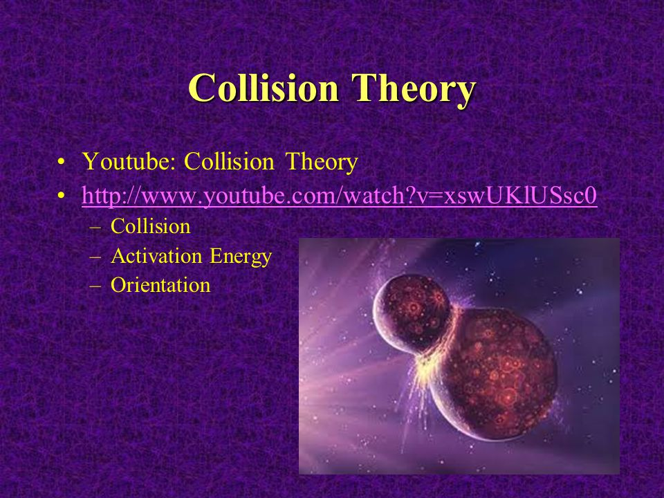 Collision Theory Youtube: Collision Theory http://www.youtube.com/watch?v=xswUKlUSsc0 –Collision –Activation Energy –Orientation