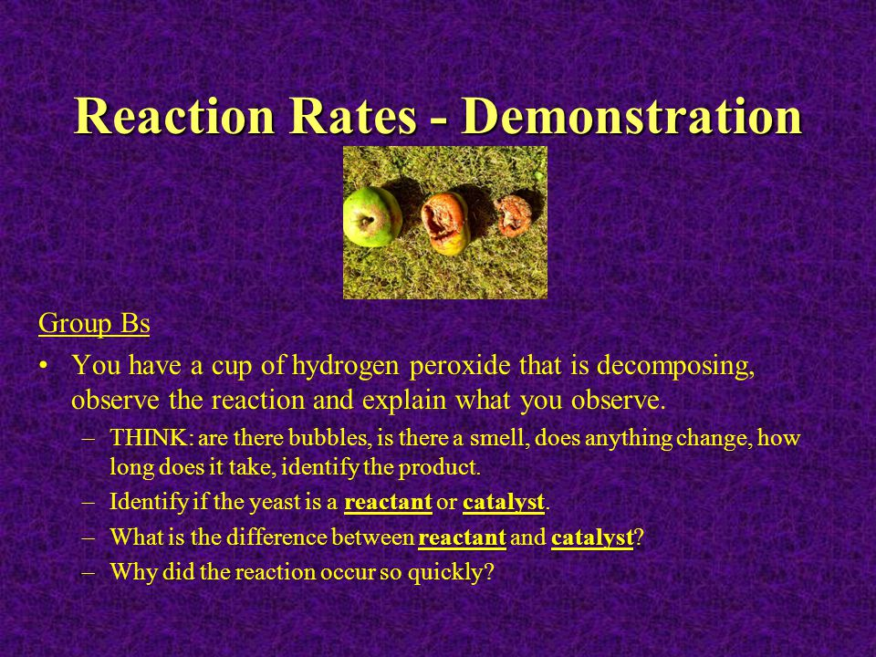 Reaction Rates - Demonstration Group Bs You have a cup of hydrogen peroxide that is decomposing, observe the reaction and explain what you observe. –T