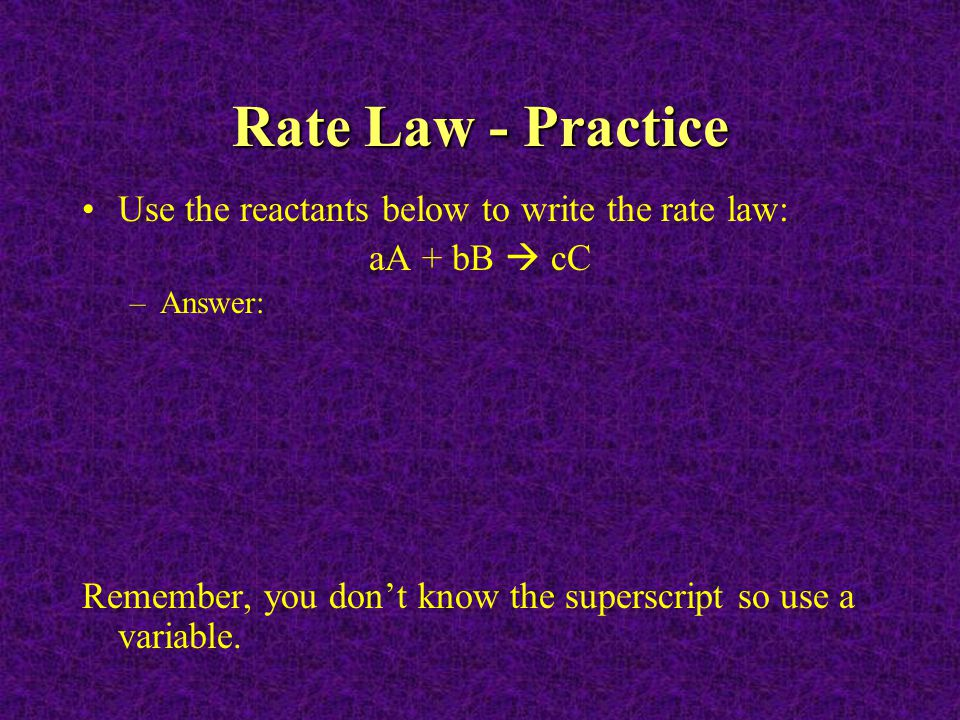 Rate Law - Practice Use the reactants below to write the rate law: aA + bB  cC –Answer: Remember, you don't know the superscript so use a variable.
