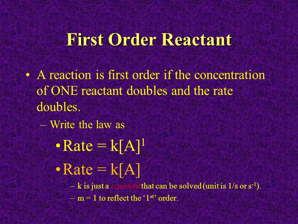 First Order Reactant A reaction is first order if the concentration of ONE reactant doubles and the rate doubles. –Write the law as Rate = k[A] 1 Rate