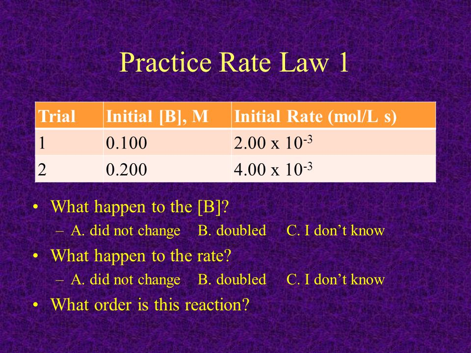 Practice Rate Law 1 TrialInitial [B], MInitial Rate (mol/L s) 10.1002.00 x 10 -3 20.2004.00 x 10 -3 What happen to the [B]? –A. did not change B. doub