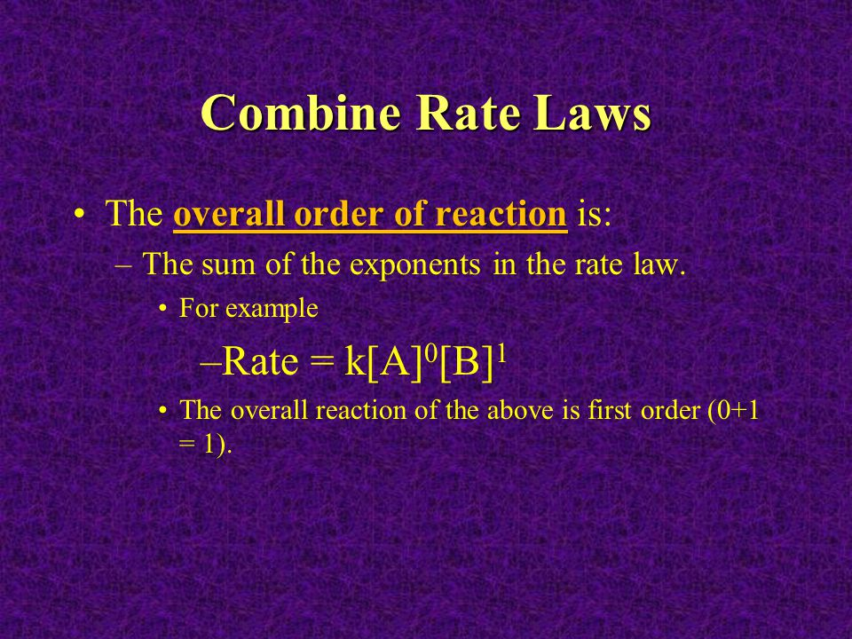 Combine Rate Laws overall order of reactionThe overall order of reaction is: –The sum of the exponents in the rate law. For example –Rate = k[A] 0 [B]
