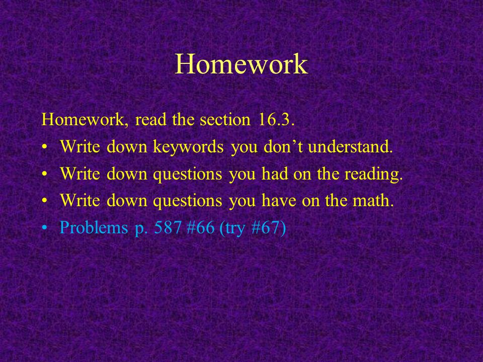 Homework Homework, read the section 16.3. Write down keywords you don't understand. Write down questions you had on the reading. Write down questions